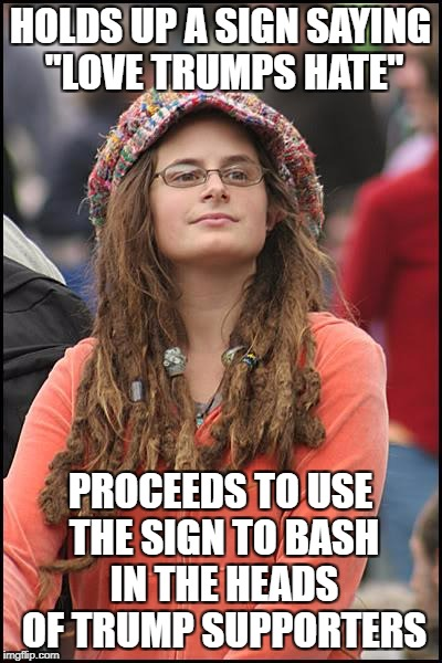 "College Liberal Meme | HOLDS UP A SIGN SAYING ""LOVE TRUMPS HATE"" PROCEEDS TO USE THE SIGN TO BASH IN THE HEADS OF TRUMP SUPPORTERS 
