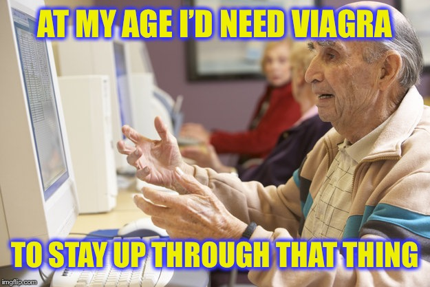 AT MY AGE I'D NEED VIAGRA TO STAY UP THROUGH THAT THING | made w/ Imgflip meme maker