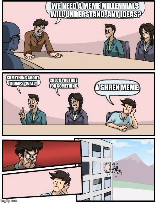 "Boardroom Meeting Suggestion Meme | WE NEED A MEME MILLENNIALS WILL UNDERSTAND. ANY IDEAS? SOMETHING ABOUT TRUMPS ""WALL"". CHECK YOUTUBE FOR SOMETHING. A SHREK MEME. 