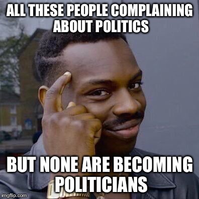 Thinking Black Guy | ALL THESE PEOPLE COMPLAINING ABOUT POLITICS BUT NONE ARE BECOMING POLITICIANS | image tagged in thinking black guy | made w/ Imgflip meme maker