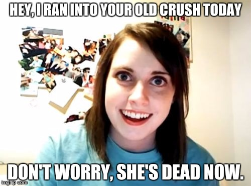 Overly Attached Girlfriend Meme | HEY, I RAN INTO YOUR OLD CRUSH TODAY DON'T WORRY, SHE'S DEAD NOW. | image tagged in memes,overly attached girlfriend | made w/ Imgflip meme maker