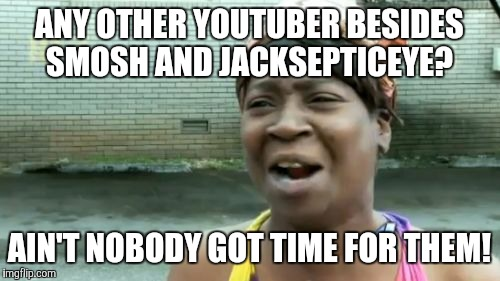 Frick-wads on Tumblr be like... | ANY OTHER YOUTUBER BESIDES SMOSH AND JACKSEPTICEYE? AIN'T NOBODY GOT TIME FOR THEM! | image tagged in memes,aint nobody got time for that,youtubers,smosh,jacksepticeye,tumblr | made w/ Imgflip meme maker