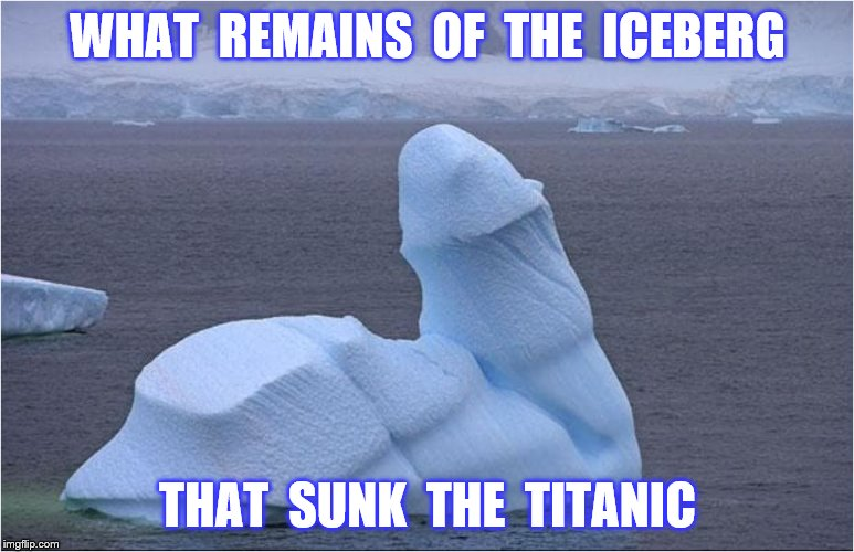 WHAT  REMAINS  OF  THE  ICEBERG THAT  SUNK  THE  TITANIC | made w/ Imgflip meme maker