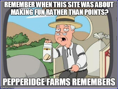 REMEMBER WHEN THIS SITE WAS ABOUT MAKING FUN RATHER THAN POINTS? | made w/ Imgflip meme maker