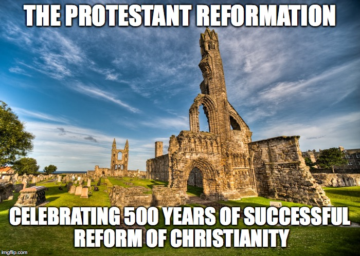 THE PROTESTANT REFORMATION CELEBRATING 500 YEARS OF SUCCESSFUL REFORM OF CHRISTIANITY | image tagged in protestant reformation meme | made w/ Imgflip meme maker