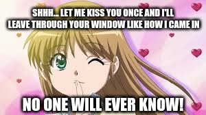 Funny Stalker | SHHH... LET ME KISS YOU ONCE AND I'LL LEAVE THROUGH YOUR WINDOW LIKE HOW I CAME IN NO ONE WILL EVER KNOW! | image tagged in anime,shhhh,kiss,window | made w/ Imgflip meme maker