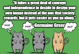 "Be Yourself | ""It takes a great deal of courage and independence to decide to design your own image instead of the one that society rewards, but it gets e 