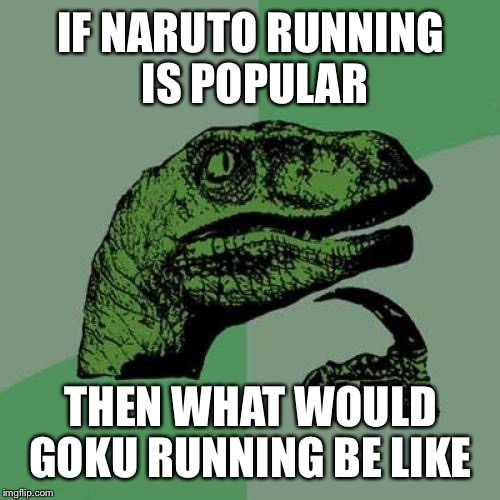 Philosoraptor Meme | IF NARUTO RUNNING IS POPULAR THEN WHAT WOULD GOKU RUNNING BE LIKE | image tagged in memes,philosoraptor | made w/ Imgflip meme maker