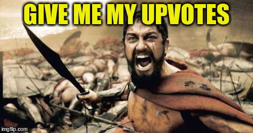 Sparta Leonidas Meme | GIVE ME MY UPVOTES | image tagged in memes,sparta leonidas | made w/ Imgflip meme maker