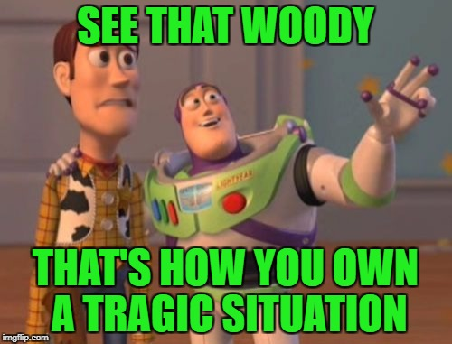 X, X Everywhere Meme | SEE THAT WOODY THAT'S HOW YOU OWN A TRAGIC SITUATION | image tagged in memes,x,x everywhere,x x everywhere | made w/ Imgflip meme maker