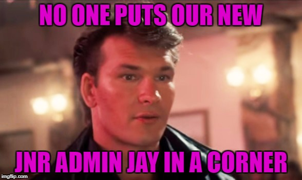 Dirty Dancing | NO ONE PUTS OUR NEW JNR ADMIN JAY IN A CORNER | image tagged in dirty dancing | made w/ Imgflip meme maker