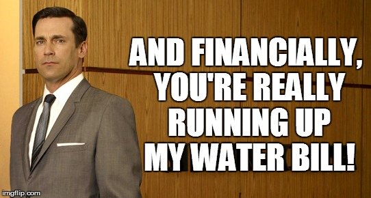AND FINANCIALLY, YOU'RE REALLY RUNNING UP MY WATER BILL! | made w/ Imgflip meme maker