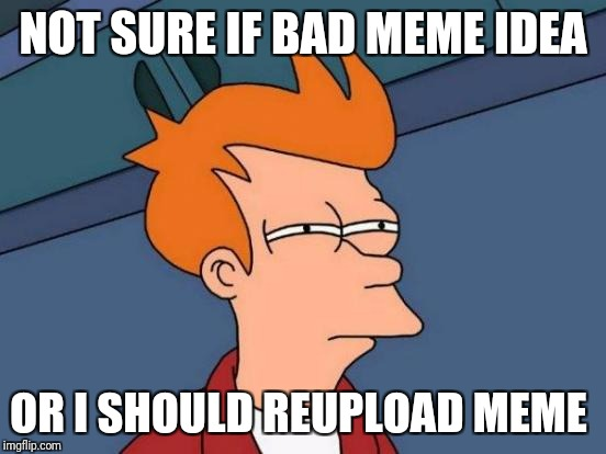 Futurama Fry Meme | NOT SURE IF BAD MEME IDEA OR I SHOULD REUPLOAD MEME | image tagged in memes,futurama fry | made w/ Imgflip meme maker