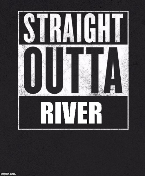 Straight Outta X blank template | RIVER | image tagged in straight outta x blank template | made w/ Imgflip meme maker