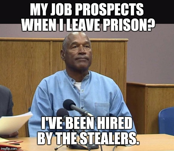 MY JOB PROSPECTS WHEN I LEAVE PRISON? I'VE BEEN HIRED BY THE STEALERS. | image tagged in oj simpson parole hearing | made w/ Imgflip meme maker