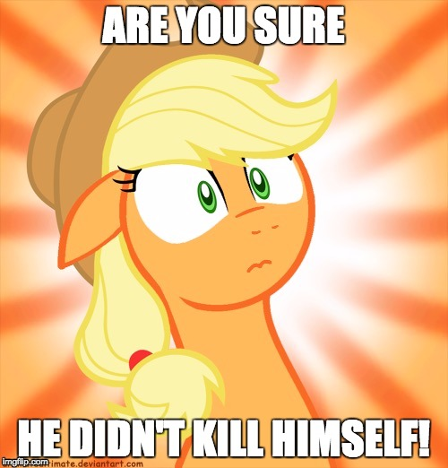 Shocked Applejack | ARE YOU SURE HE DIDN'T KILL HIMSELF! | image tagged in shocked applejack | made w/ Imgflip meme maker