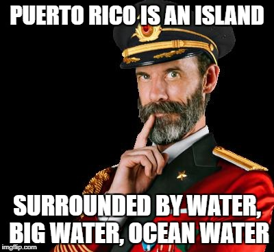 PUERTO RICO IS AN ISLAND SURROUNDED BY WATER, BIG WATER, OCEAN WATER | image tagged in captain obvious | made w/ Imgflip meme maker