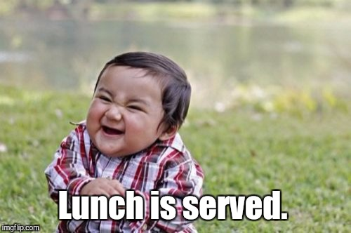 Evil Toddler Meme | Lunch is served. | image tagged in memes,evil toddler | made w/ Imgflip meme maker