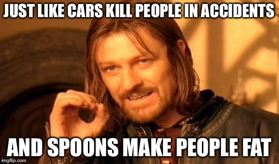 One Does Not Simply Meme | JUST LIKE CARS KILL PEOPLE IN ACCIDENTS AND SPOONS MAKE PEOPLE FAT | image tagged in memes,one does not simply | made w/ Imgflip meme maker