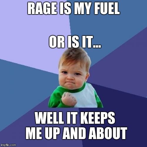 rage kid | RAGE IS MY FUEL OR IS IT... WELL IT KEEPS ME UP AND ABOUT | image tagged in memes,rage,funny | made w/ Imgflip meme maker