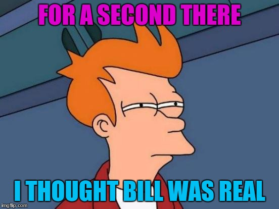Futurama Fry Meme | FOR A SECOND THERE I THOUGHT BILL WAS REAL | image tagged in memes,futurama fry | made w/ Imgflip meme maker