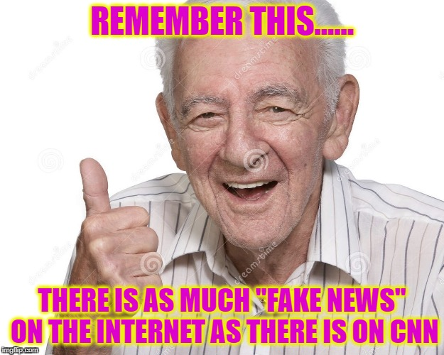 "REMEMBER THIS...... THERE IS AS MUCH ""FAKE NEWS"" ON THE INTERNET AS THERE IS ON CNN 