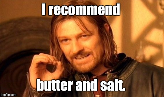 One Does Not Simply Meme | I recommend butter and salt. | image tagged in memes,one does not simply | made w/ Imgflip meme maker