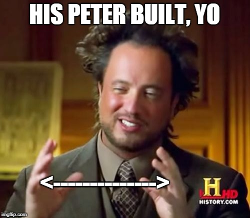 Ancient Aliens Meme | HIS PETER BUILT, YO <--------------> | image tagged in memes,ancient aliens | made w/ Imgflip meme maker