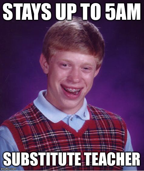 Bad Luck Brian Meme | STAYS UP TO 5AM SUBSTITUTE TEACHER | image tagged in memes,bad luck brian | made w/ Imgflip meme maker