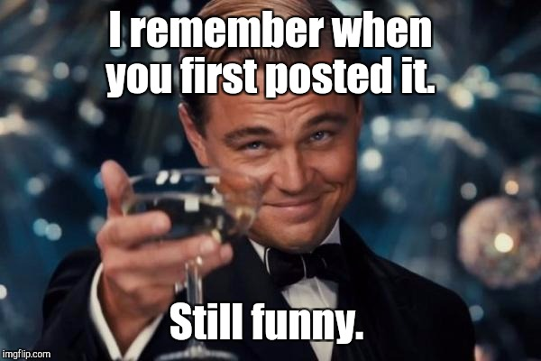Leonardo Dicaprio Cheers Meme | I remember when you first posted it. Still funny. | image tagged in memes,leonardo dicaprio cheers | made w/ Imgflip meme maker