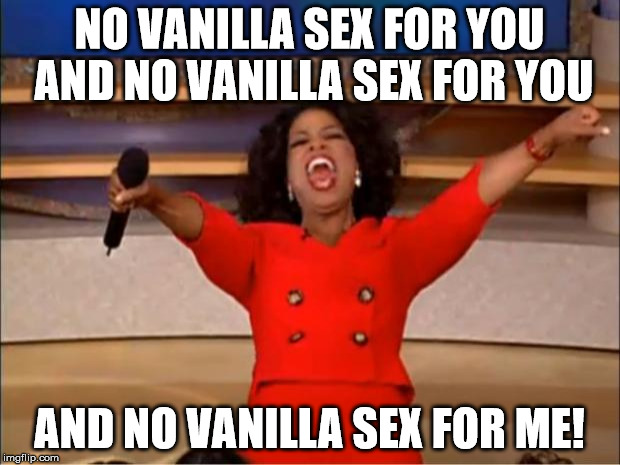 Oprah You Get A Meme | NO VANILLA SEX FOR YOU AND NO VANILLA SEX FOR YOU AND NO VANILLA SEX FOR ME! | image tagged in memes,oprah you get a | made w/ Imgflip meme maker