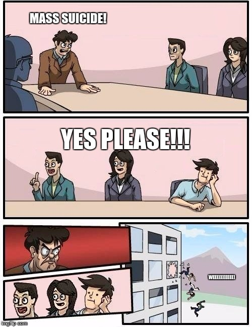 *splat* | MASS SUICIDE! YES PLEASE!!! WEEEEEEEEEE! | image tagged in we all go out the window boardroom meeting suggestion,memes,funny,boardroom meeting suggestion | made w/ Imgflip meme maker