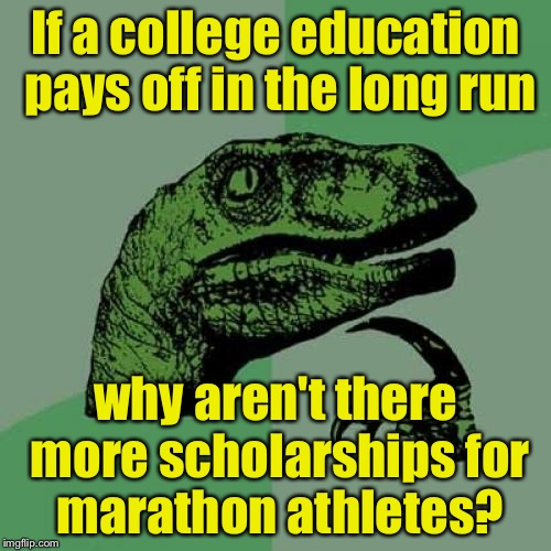 Philosoraptor Meme | If a college education pays off in the long run why aren't there more scholarships for marathon athletes? | image tagged in memes,philosoraptor | made w/ Imgflip meme maker
