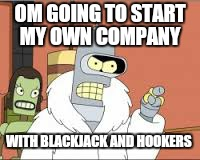 OM GOING TO START MY OWN COMPANY WITH BLACKJACK AND HOOKERS | made w/ Imgflip meme maker