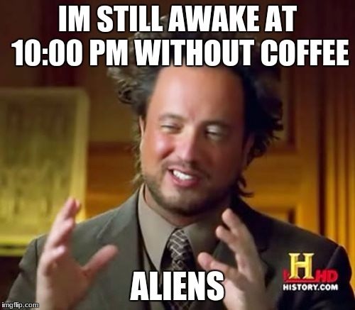Ancient Aliens Meme | IM STILL AWAKE AT 10:00 PM WITHOUT COFFEE ALIENS | image tagged in memes,ancient aliens | made w/ Imgflip meme maker