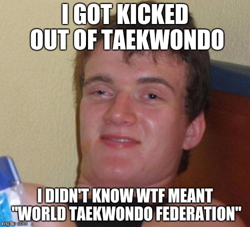 "10 Guy Meme | I GOT KICKED OUT OF TAEKWONDO I DIDN'T KNOW WTF MEANT ""WORLD TAEKWONDO FEDERATION"" 