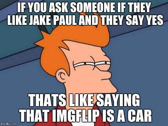 Futurama Fry Meme | IF YOU ASK SOMEONE IF THEY LIKE JAKE PAUL AND THEY SAY YES THATS LIKE SAYING THAT IMGFLIP IS A CAR | image tagged in memes,futurama fry | made w/ Imgflip meme maker