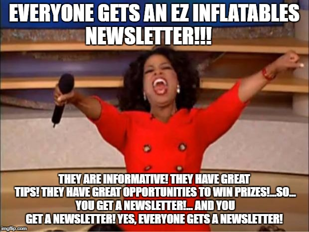 Oprah You Get A Meme | EVERYONE GETS AN EZ INFLATABLES NEWSLETTER!!! THEY ARE INFORMATIVE! THEY HAVE GREAT TIPS! THEY HAVE GREAT OPPORTUNITIES TO WIN PRIZES!...SO. | image tagged in memes,oprah you get a | made w/ Imgflip meme maker