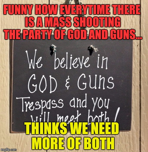 God and Guns | FUNNY HOW EVERYTIME THERE IS A MASS SHOOTING THE PARTY OF GOD AND GUNS... THINKS WE NEED MORE OF BOTH | image tagged in nra,god,guns,mass shooting,assault weapons | made w/ Imgflip meme maker