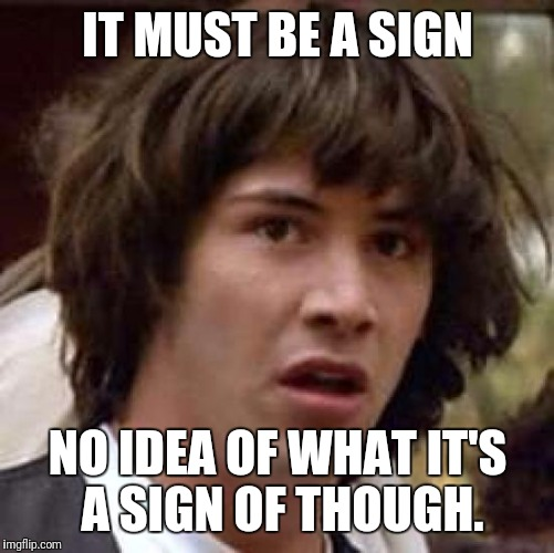 Conspiracy Keanu Meme | IT MUST BE A SIGN NO IDEA OF WHAT IT'S A SIGN OF THOUGH. | image tagged in memes,conspiracy keanu | made w/ Imgflip meme maker