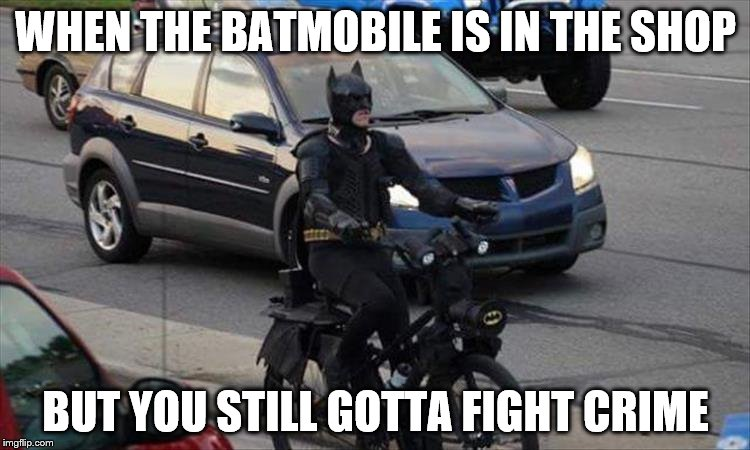 WHEN THE BATMOBILE IS IN THE SHOP BUT YOU STILL GOTTA FIGHT CRIME | image tagged in batmobile in the shop | made w/ Imgflip meme maker