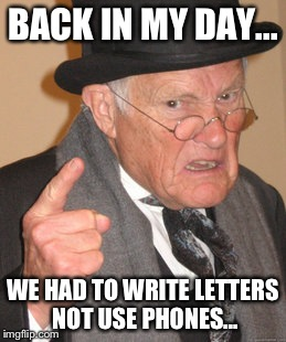 Back In My Day Meme | BACK IN MY DAY... WE HAD TO WRITE LETTERS NOT USE PHONES... | image tagged in memes,back in my day | made w/ Imgflip meme maker