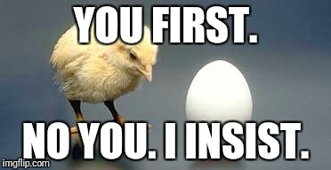 Chicken and Egg | YOU FIRST. NO YOU. I INSIST. | image tagged in chicken and egg | made w/ Imgflip meme maker