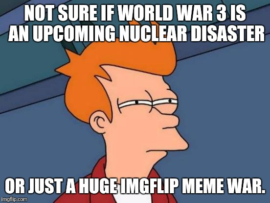 Let''s hope it''s the meme one.... Meme Wars: A Pipe_Picasso Event | NOT SURE IF WORLD WAR 3 IS AN UPCOMING NUCLEAR DISASTER OR JUST A HUGE IMGFLIP MEME WAR. | image tagged in memes,futurama fry,meme war,meme wars | made w/ Imgflip meme maker