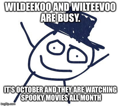 WILDEEKOO AND WILTEEVOO ARE BUSY. IT'S OCTOBER AND THEY ARE WATCHING SPOOKY MOVIES ALL MONTH | image tagged in wildeekoo | made w/ Imgflip meme maker