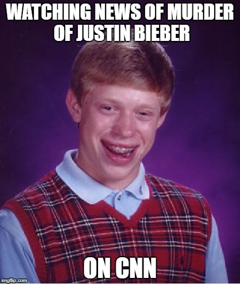CNN | WATCHING NEWS OF MURDER OF JUSTIN BIEBER ON CNN | image tagged in memes,bad luck brian,funny,justin bieber,cnn fake news,cnn | made w/ Imgflip meme maker