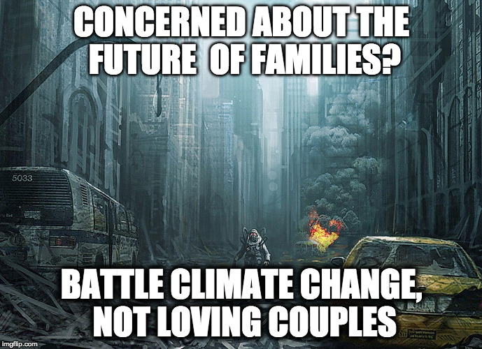 GET SOME PERSPECTIVE | CONCERNED ABOUT THE FUTURE  OF FAMILIES? BATTLE CLIMATE CHANGE, NOT LOVING COUPLES | image tagged in gay,gay marriage,gay rights,marriage equality,equality,climate change | made w/ Imgflip meme maker