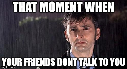 Doctor Who | THAT MOMENT WHEN YOUR FRIENDS DONT TALK TO YOU | image tagged in doctor who | made w/ Imgflip meme maker