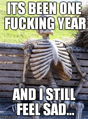 Waiting Skeleton Meme | ITS BEEN ONE F**KING YEAR AND I STILL FEEL SAD... | image tagged in memes,waiting skeleton | made w/ Imgflip meme maker
