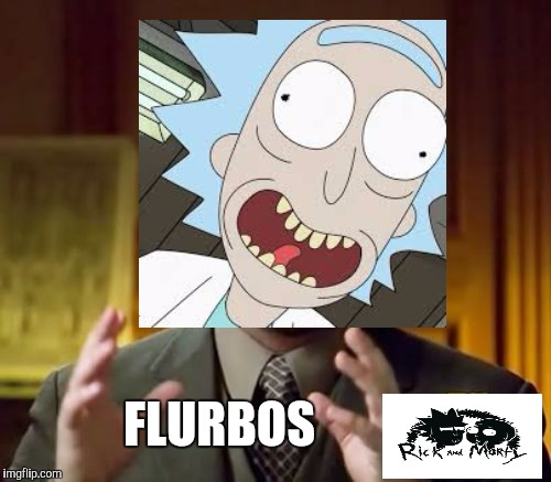 Ancient flurbos | FLURBOS | image tagged in funny memes,rick and morty,ancient aliens | made w/ Imgflip meme maker